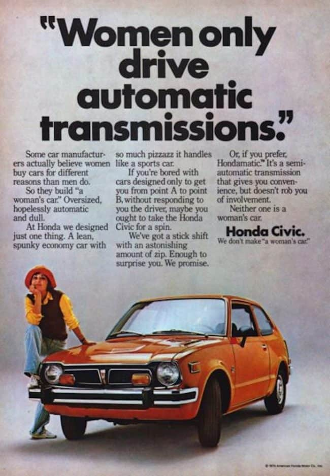"""Honda Civic Not A Womans Car? 1974 Ad. Stock Number: 19243. Women only drive automatic transmissions. Some car manufacturers actually believe women buy cars for different reasons than men do. So they build """"a women's car"""". Oversized, hopelessly automatic and dull. At Honda we designed just one thing. A lean, spunky economy car with so much pizzazz it handles like a sports car. Honda Civic. We don't make """"a women's car""""."""